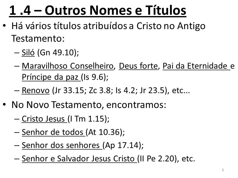 1.4 – Outros Nomes e Títulos Há vários títulos atribuídos a Cristo no Antigo Testamento: – Siló (Gn 49.10); – Maravilhoso Conselheiro, Deus forte, Pai da Eternidade e Príncipe da paz (Is 9.6); – Renovo (Jr 33.15; Zc 3.8; Is 4.2; Jr 23.5), etc...