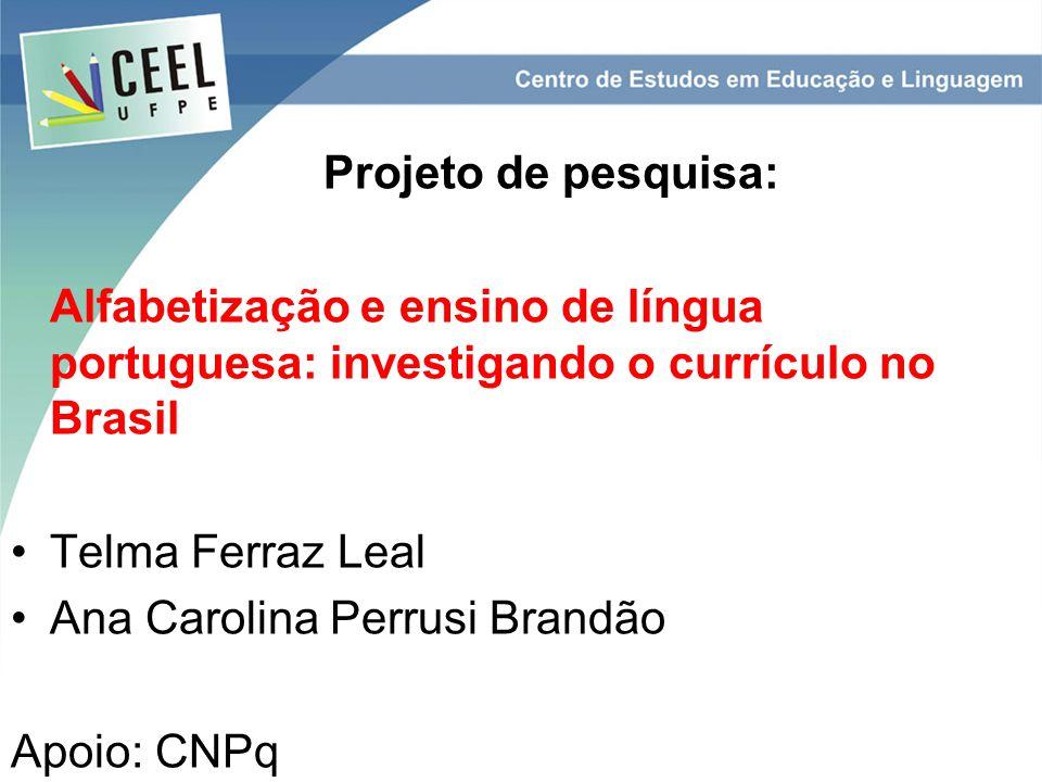 Projeto de pesquisa: Alfabetização e ensino de língua portuguesa: investigando o currículo no Brasil Telma Ferraz Leal Ana Carolina Perrusi Brandão Apoio: CNPq