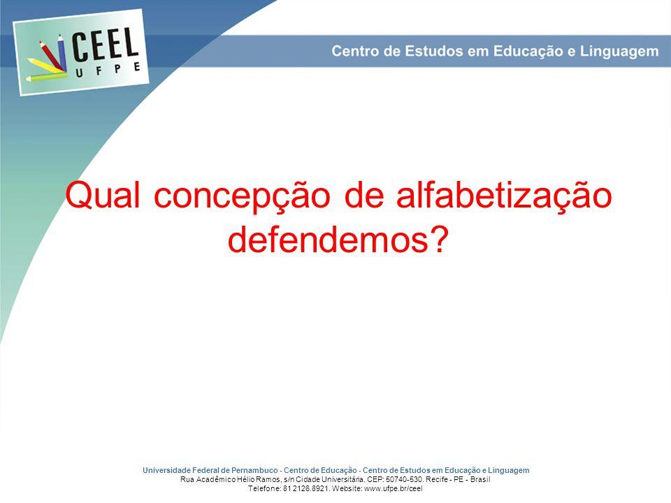 Qual concepção de alfabetização defendemos? Universidade Federal de Pernambuco - Centro de Educação - Centro de Estudos em Educação e Linguagem Rua Ac