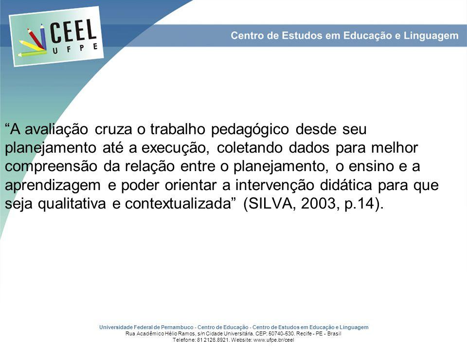 A avaliação cruza o trabalho pedagógico desde seu planejamento até a execução, coletando dados para melhor compreensão da relação entre o planejamento, o ensino e a aprendizagem e poder orientar a intervenção didática para que seja qualitativa e contextualizada (SILVA, 2003, p.14).
