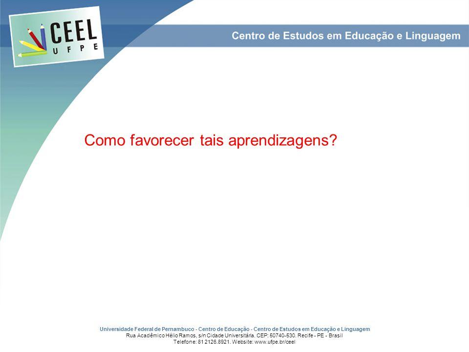 Como favorecer tais aprendizagens? Universidade Federal de Pernambuco - Centro de Educação - Centro de Estudos em Educação e Linguagem Rua Acadêmico H