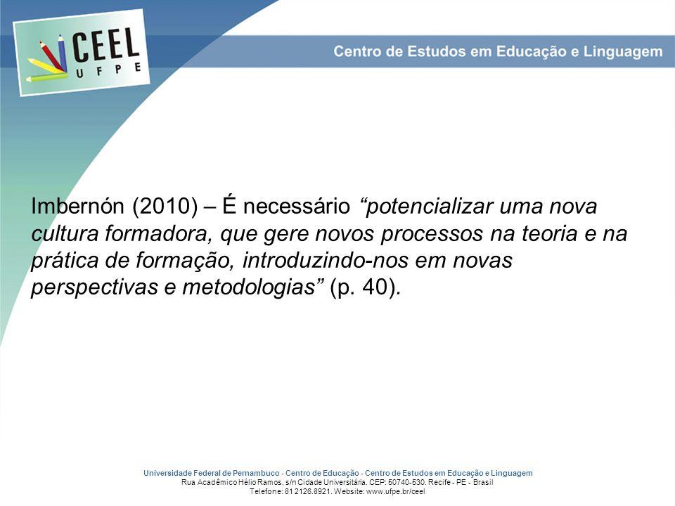 Imbernón (2010) – É necessário potencializar uma nova cultura formadora, que gere novos processos na teoria e na prática de formação, introduzindo-nos em novas perspectivas e metodologias (p.