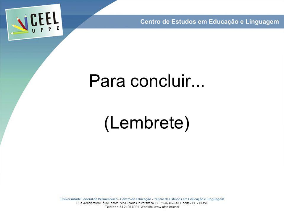 Para concluir... (Lembrete) Universidade Federal de Pernambuco - Centro de Educação - Centro de Estudos em Educação e Linguagem Rua Acadêmico Hélio Ra