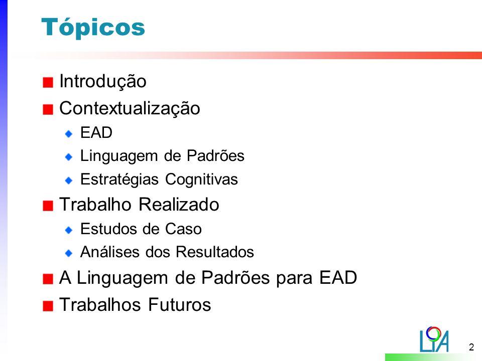 2 Tópicos Introdução Contextualização EAD Linguagem de Padrões Estratégias Cognitivas Trabalho Realizado Estudos de Caso Análises dos Resultados A Linguagem de Padrões para EAD Trabalhos Futuros