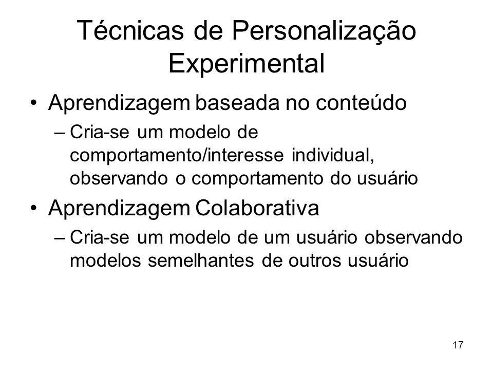 17 Técnicas de Personalização Experimental Aprendizagem baseada no conteúdo –Cria-se um modelo de comportamento/interesse individual, observando o com