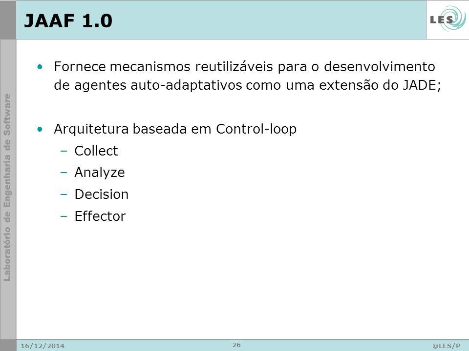 JAAF 1.0 Fornece mecanismos reutilizáveis para o desenvolvimento de agentes auto-adaptativos como uma extensão do JADE; Arquitetura baseada em Control-loop –Collect –Analyze –Decision –Effector 16/12/2014@LES/P UC-Rio 26