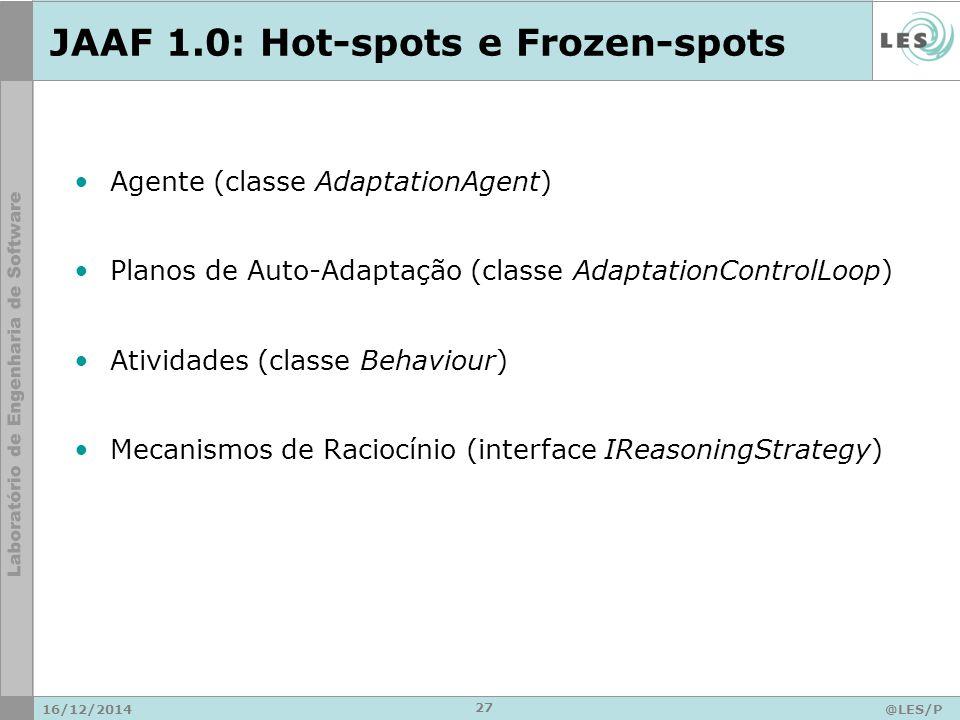 JAAF 1.0: Hot-spots e Frozen-spots 16/12/2014@LES/P UC-Rio 27 Agente (classe AdaptationAgent) Planos de Auto-Adaptação (classe AdaptationControlLoop) Atividades (classe Behaviour) Mecanismos de Raciocínio (interface IReasoningStrategy)
