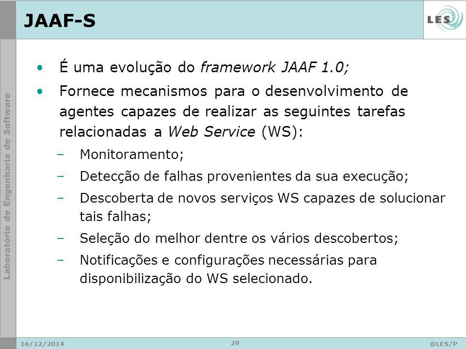 JAAF-S 16/12/2014@LES/P UC-Rio 29 É uma evolução do framework JAAF 1.0; Fornece mecanismos para o desenvolvimento de agentes capazes de realizar as seguintes tarefas relacionadas a Web Service (WS): –Monitoramento; –Detecção de falhas provenientes da sua execução; –Descoberta de novos serviços WS capazes de solucionar tais falhas; –Seleção do melhor dentre os vários descobertos; –Notificações e configurações necessárias para disponibilização do WS selecionado.