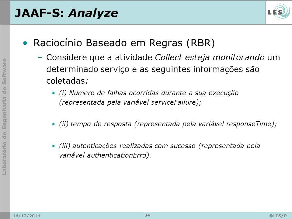 JAAF-S: Analyze 16/12/2014@LES/P UC-Rio 34 Raciocínio Baseado em Regras (RBR) –Considere que a atividade Collect esteja monitorando um determinado serviço e as seguintes informações são coletadas: (i) Número de falhas ocorridas durante a sua execução (representada pela variável serviceFailure); (ii) tempo de resposta (representada pela variável responseTime); (iii) autenticações realizadas com sucesso (representada pela variável authenticationErro).