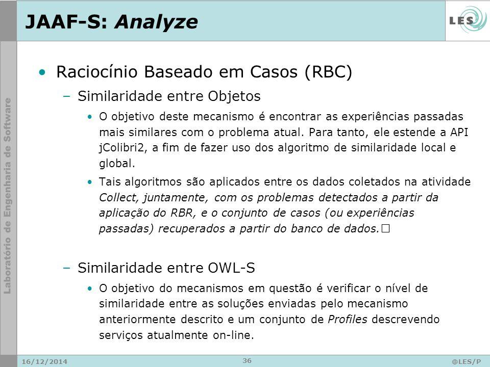 JAAF-S: Analyze 16/12/2014@LES/P UC-Rio 36 Raciocínio Baseado em Casos (RBC) –Similaridade entre Objetos O objetivo deste mecanismo é encontrar as experiências passadas mais similares com o problema atual.