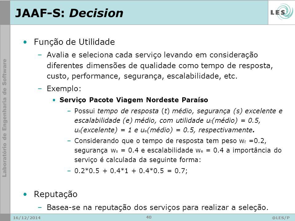 JAAF-S: Decision 16/12/2014@LES/P UC-Rio 40 Função de Utilidade –Avalia e seleciona cada serviço levando em consideração diferentes dimensões de qualidade como tempo de resposta, custo, performance, segurança, escalabilidade, etc.