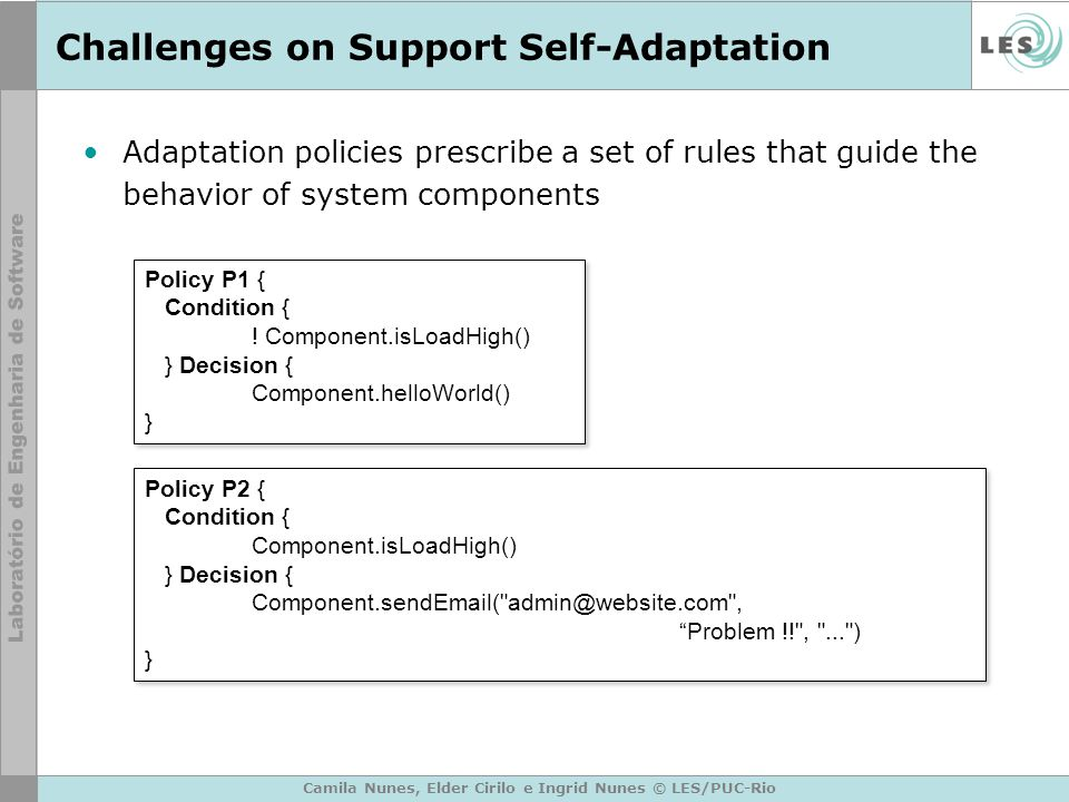 Challenges on Support Self-Adaptation Adaptation policies prescribe a set of rules that guide the behavior of system components Camila Nunes, Elder Cirilo e Ingrid Nunes © LES/PUC-Rio Policy P1 { Condition { .