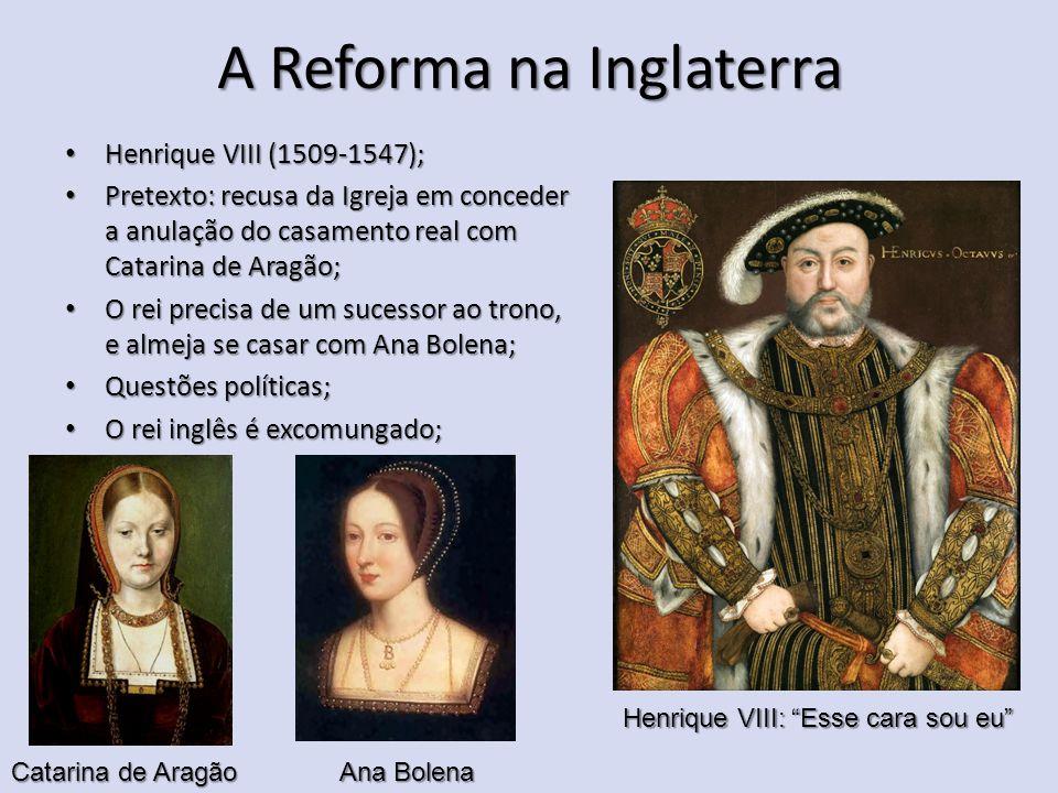 A Reforma na Inglaterra Henrique VIII (1509-1547); Henrique VIII (1509-1547); Pretexto: recusa da Igreja em conceder a anulação do casamento real com