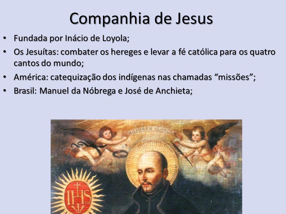 Companhia de Jesus Fundada por Inácio de Loyola; Fundada por Inácio de Loyola; Os Jesuítas: combater os hereges e levar a fé católica para os quatro c