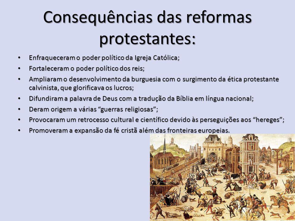 Consequências das reformas protestantes: Enfraqueceram o poder político da Igreja Católica; Enfraqueceram o poder político da Igreja Católica; Fortale