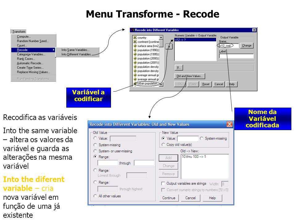 Menu Transforme - Recode Variável a codificar Nome da Variável codificada Recodifica as variáveis Into the same variable – altera os valores da variáv