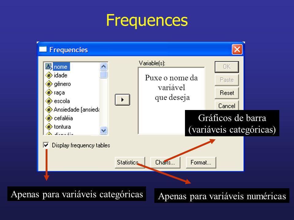 Frequences Apenas para variáveis categóricas Puxe o nome da variável que deseja Apenas para variáveis numéricas Gráficos de barra (variáveis categóric