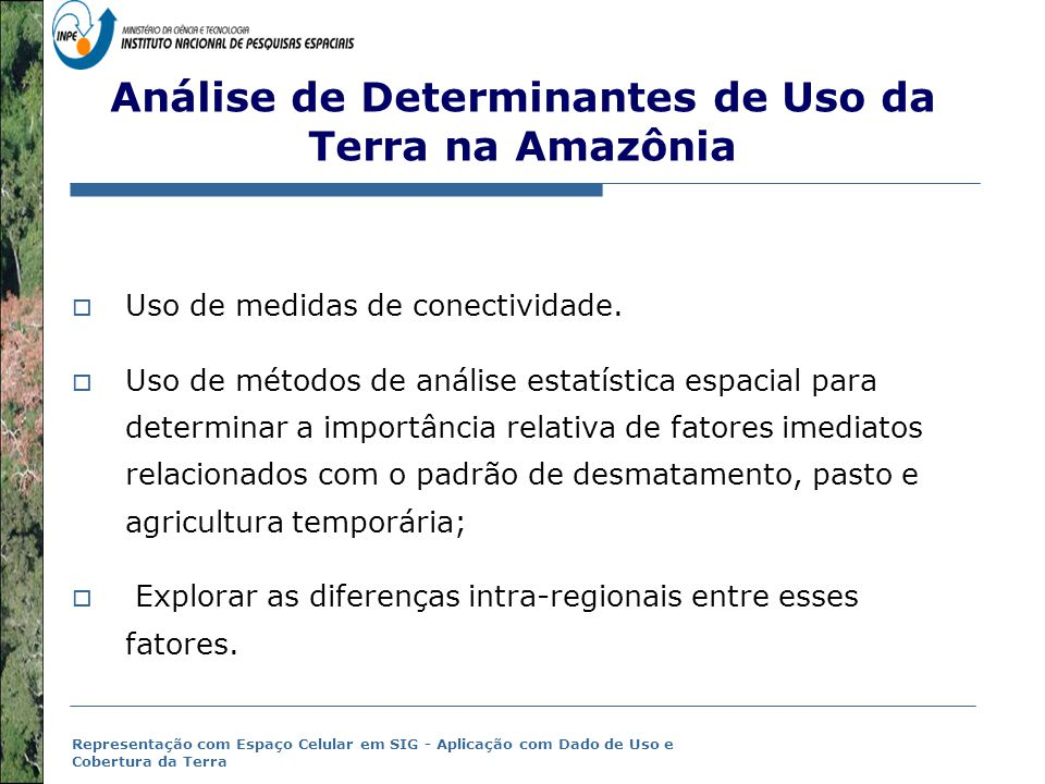 Representação com Espaço Celular em SIG - Aplicação com Dado de Uso e Cobertura da Terra (Becker, 2004;2005) Hiótese das novas fronteiras (Becker, 2004;2005)  Characteristics of XXI Century Amazonian frontiers:  Frentes localizadas  Ativada por atores com seu capital privado e estratégias produtivas;  Diferentes padrões de migração (intra-regional and rural-urban);  Motivação  Agroindustria : Soja, extração madeireira, Pecuária;  Mercado de terras;  Expectativa de estabelecimento de novas redes de transporte Santarém, PA – Cargill grain port 2005.