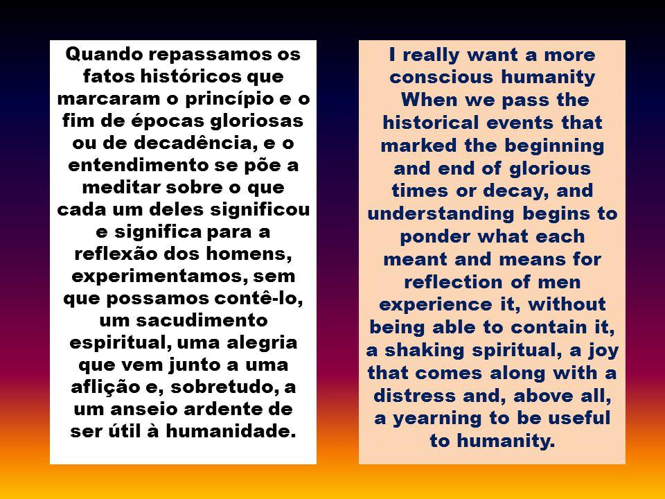Quando repassamos os fatos históricos que marcaram o princípio e o fim de épocas gloriosas ou de decadência, e o entendimento se põe a meditar sobre o que cada um deles significou e significa para a reflexão dos homens, experimentamos, sem que possamos contê-lo, um sacudimento espiritual, uma alegria que vem junto a uma aflição e, sobretudo, a um anseio ardente de ser útil à humanidade.