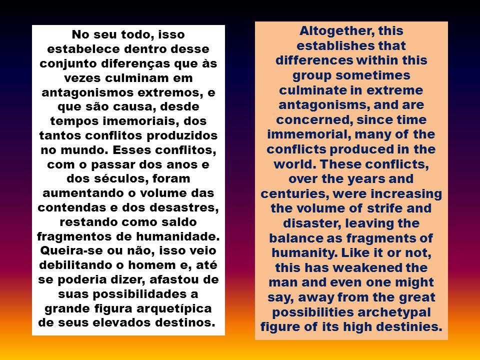 No seu todo, isso estabelece dentro desse conjunto diferenças que às vezes culminam em antagonismos extremos, e que são causa, desde tempos imemoriais, dos tantos conflitos produzidos no mundo.