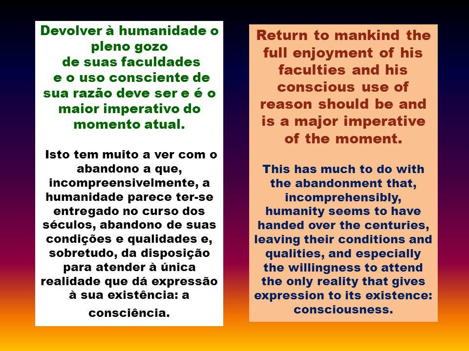 Devolver à humanidade o pleno gozo de suas faculdades e o uso consciente de sua razão deve ser e é o maior imperativo do momento atual.