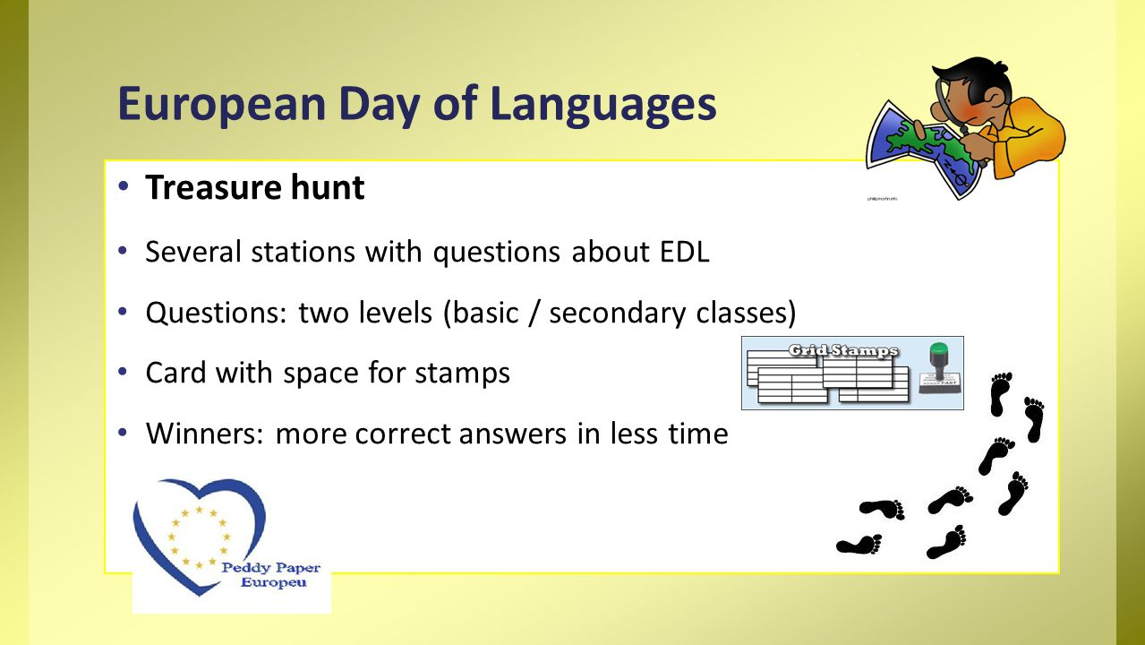 Treasure hunt Several stations with questions about EDL Questions: two levels (basic / secondary classes) Card with space for stamps Winners: more correct answers in less time European Day of Languages