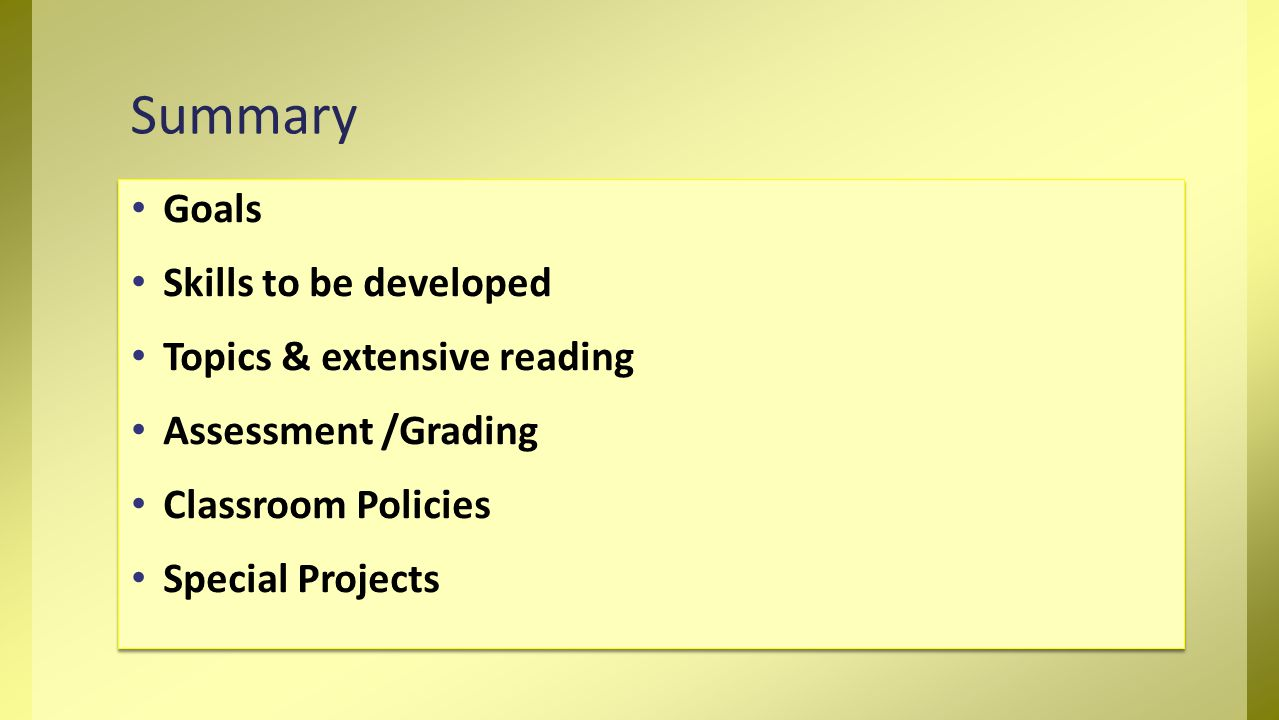 Goals Skills to be developed Topics & extensive reading Assessment /Grading Classroom Policies Special Projects Goals Skills to be developed Topics & extensive reading Assessment /Grading Classroom Policies Special Projects Summary
