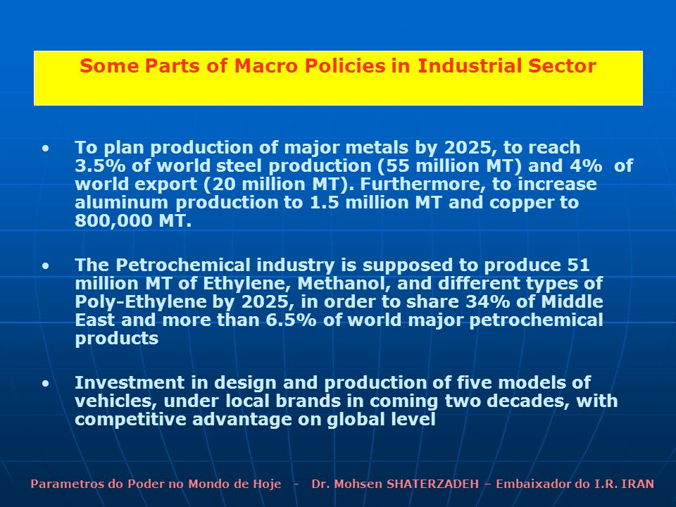 Some Parts of Macro Policies in Industrial Sector To plan production of major metals by 2025, to reach 3.5% of world steel production (55 million MT) and 4% of world export (20 million MT).
