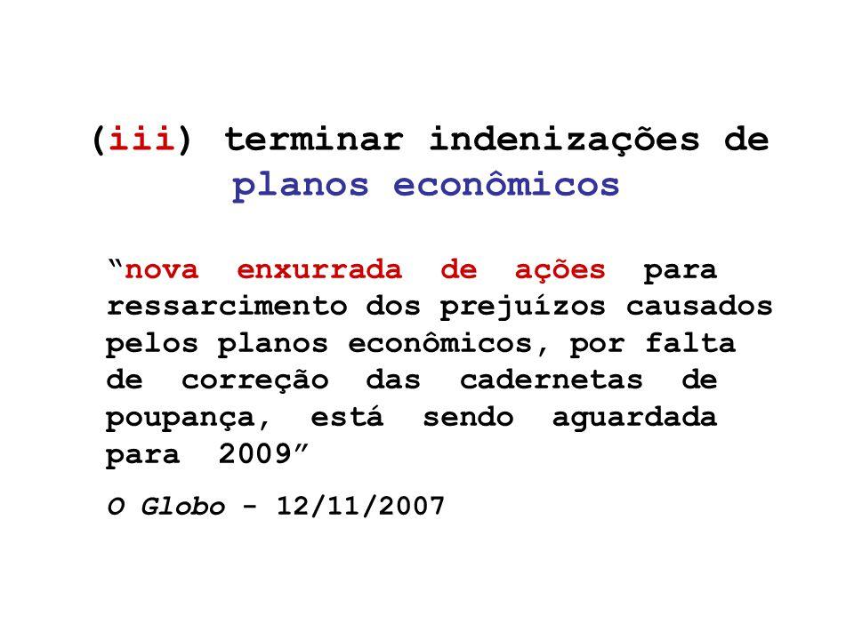 (iii) terminar indenizações de planos econômicos nova enxurrada de ações para ressarcimento dos prejuízos causados pelos planos econômicos, por falta de correção das cadernetas de poupança, está sendo aguardada para 2009 O Globo - 12/11/2007