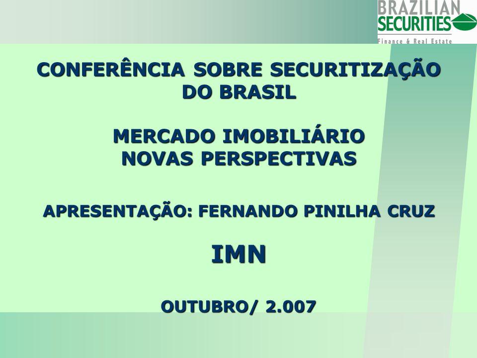 CONFERÊNCIA SOBRE SECURITIZAÇÃO DO BRASIL MERCADO IMOBILIÁRIO NOVAS PERSPECTIVAS APRESENTAÇÃO: FERNANDO PINILHA CRUZ IMN OUTUBRO/ 2.007