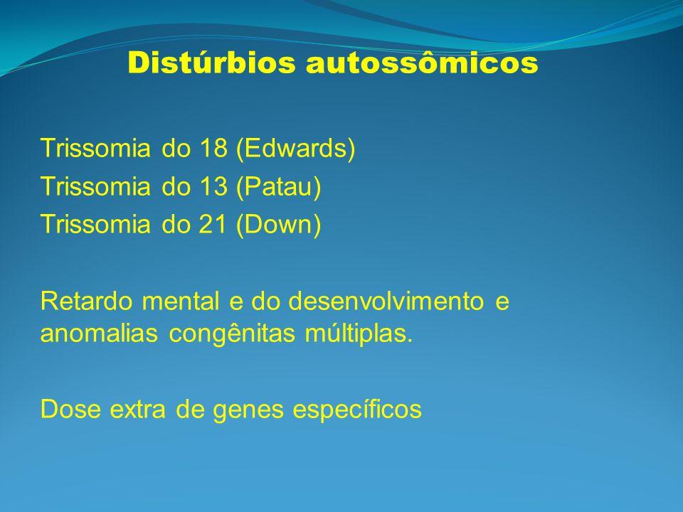Trissomia do 18: (Edwards-1960) retardo mental e do desenvolvimento sempre; Frequentemente com malformação congênita; Hipertonia, orelhas malformadas e de baixa implantação, mandíbula recuada (retrognatia), rim duplo; Esterno curto, cabeça tem occipúcio proeminente; Mãos fechadas com sobreposição do segundo e quinto dedos sobre o terceiro e quarto; pé de cadeira de balanço ; Prevalência: 1/8.000