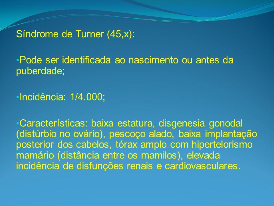 Síndrome de Turner (45,x): Pode ser identificada ao nascimento ou antes da puberdade; Incidência: 1/4.000; Características: baixa estatura, disgenesia gonodal (distúrbio no ovário), pescoço alado, baixa implantação posterior dos cabelos, tórax amplo com hipertelorismo mamário (distância entre os mamilos), elevada incidência de disfunções renais e cardiovasculares.