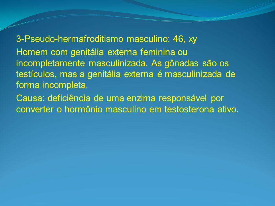 3-Pseudo-hermafroditismo masculino: 46, xy Homem com genitália externa feminina ou incompletamente masculinizada.