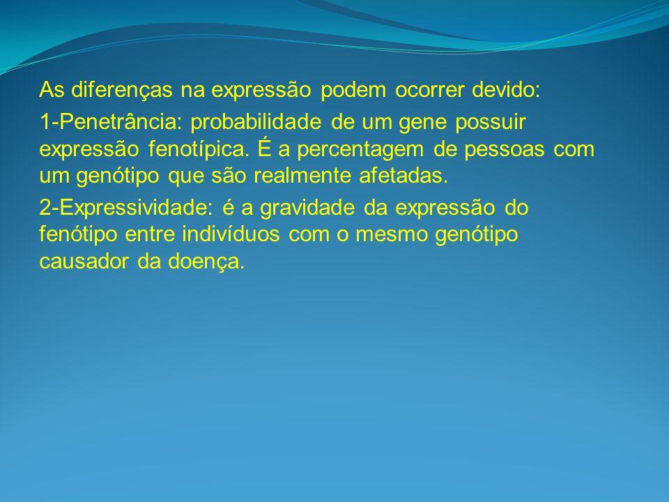 As diferenças na expressão podem ocorrer devido: 1-Penetrância: probabilidade de um gene possuir expressão fenotípica.