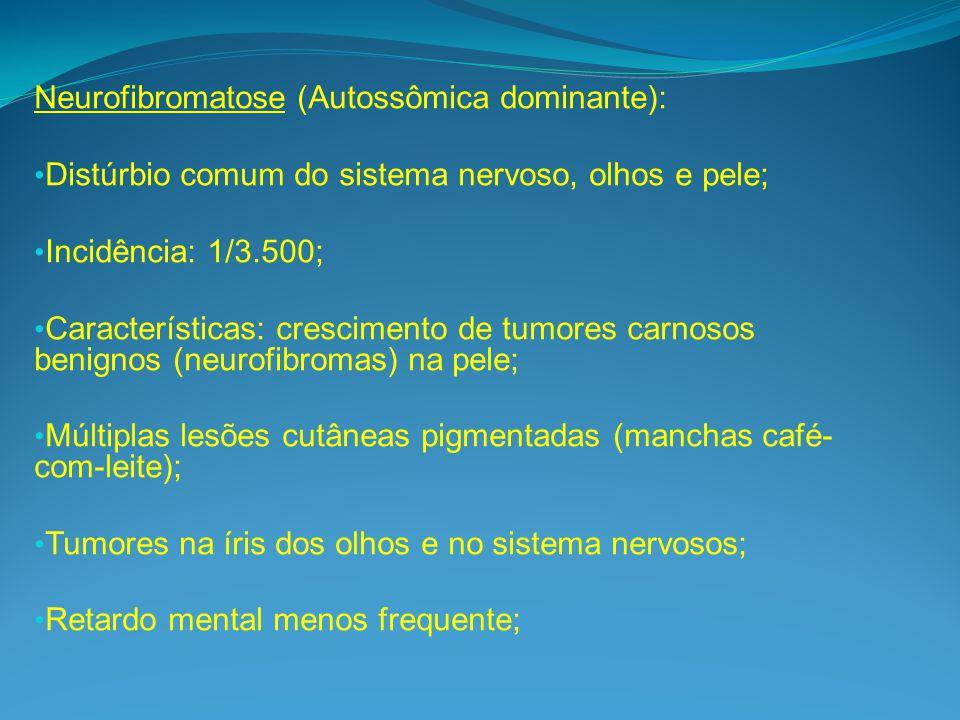 Neurofibromatose (Autossômica dominante): Distúrbio comum do sistema nervoso, olhos e pele; Incidência: 1/3.500; Características: crescimento de tumores carnosos benignos (neurofibromas) na pele; Múltiplas lesões cutâneas pigmentadas (manchas café- com-leite); Tumores na íris dos olhos e no sistema nervosos; Retardo mental menos frequente;