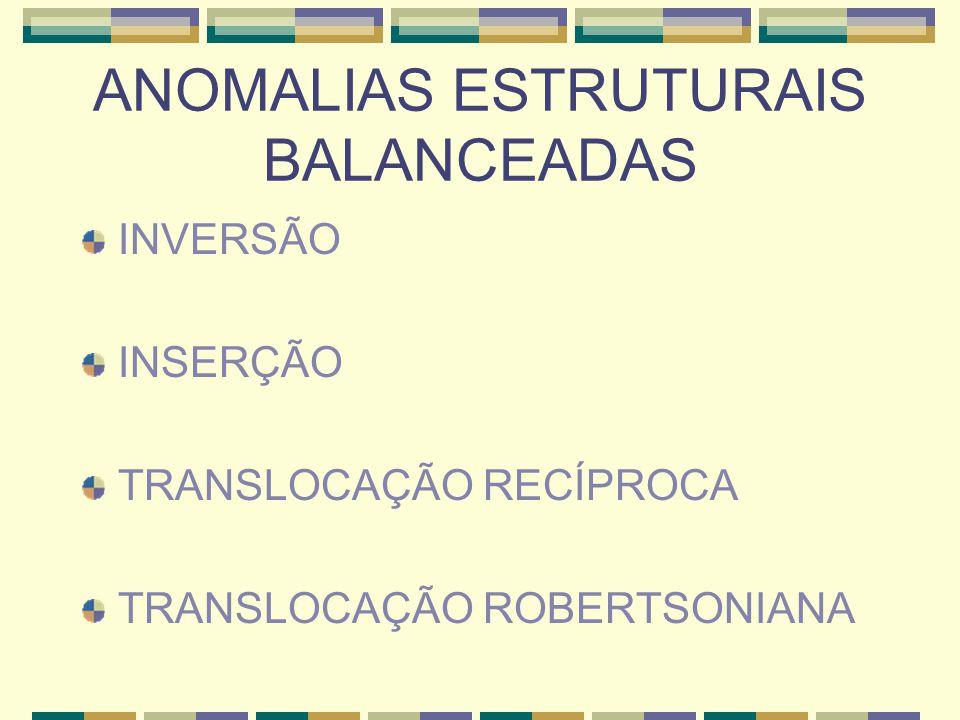 ANOMALIAS ESTRUTURAIS BALANCEADAS INVERSÃO INSERÇÃO TRANSLOCAÇÃO RECÍPROCA TRANSLOCAÇÃO ROBERTSONIANA