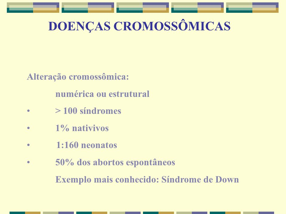DOENÇAS CROMOSSÔMICAS Alteração cromossômica: numérica ou estrutural > 100 síndromes 1% nativivos 1:160 neonatos 50% dos abortos espontâneos Exemplo m