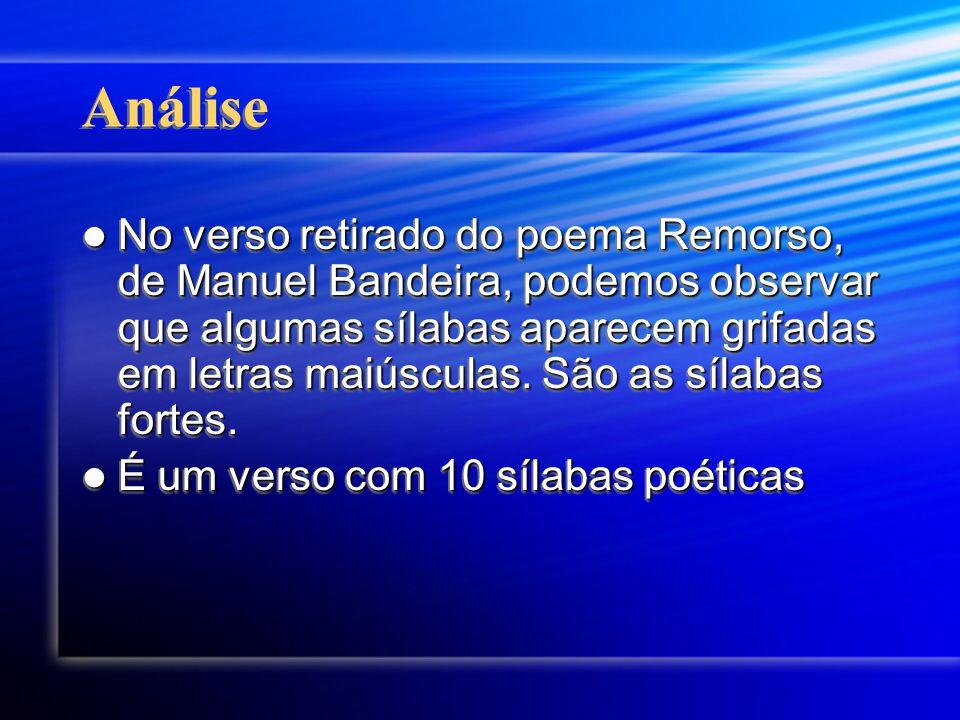 Análise No verso retirado do poema Remorso, de Manuel Bandeira, podemos observar que algumas sílabas aparecem grifadas em letras maiúsculas.