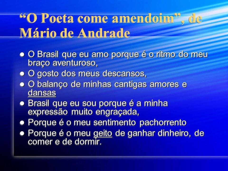 O Poeta come amendoim , de Mário de Andrade O Brasil que eu amo porque é o ritmo do meu braço aventuroso, O Brasil que eu amo porque é o ritmo do meu braço aventuroso, O gosto dos meus descansos, O gosto dos meus descansos, O balanço de minhas cantigas amores e dansas O balanço de minhas cantigas amores e dansas Brasil que eu sou porque é a minha expressão muito engraçada, Brasil que eu sou porque é a minha expressão muito engraçada, Porque é o meu sentimento pachorrento Porque é o meu sentimento pachorrento Porque é o meu geito de ganhar dinheiro, de comer e de dormir.
