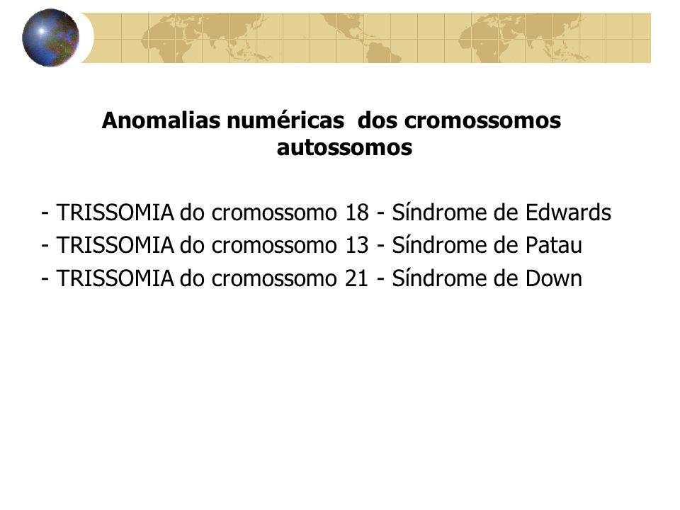 Anomalias numéricas dos cromossomos autossomos - TRISSOMIA do cromossomo 18 - Síndrome de Edwards - TRISSOMIA do cromossomo 13 - Síndrome de Patau - T