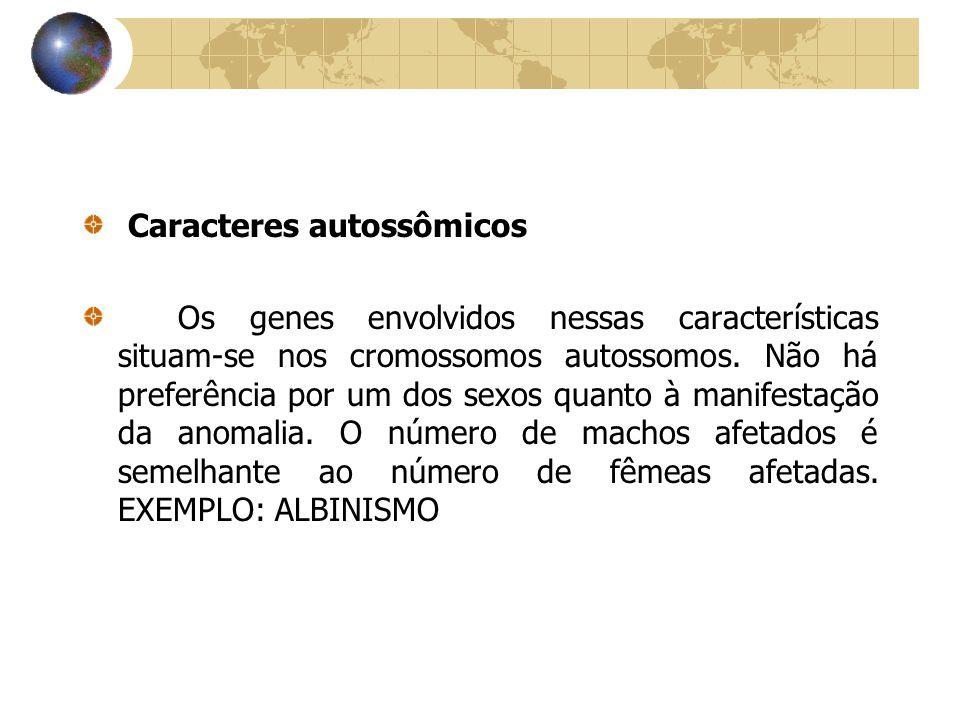 Caracteres autossômicos Os genes envolvidos nessas características situam-se nos cromossomos autossomos. Não há preferência por um dos sexos quanto à