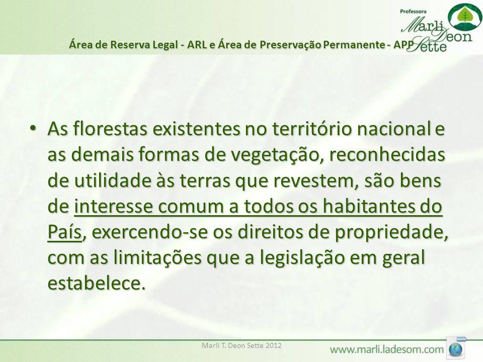 Marli T. Deon Sette 2012 Área de Reserva Legal - ARL e Área de Preservação Permanente - APP As florestas existentes no território nacional e as demais