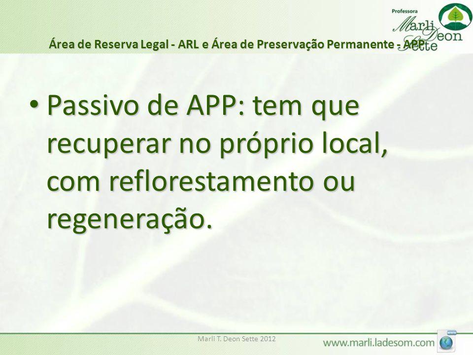 Marli T. Deon Sette 2012 Área de Reserva Legal - ARL e Área de Preservação Permanente - APP Passivo de APP: tem que recuperar no próprio local, com re