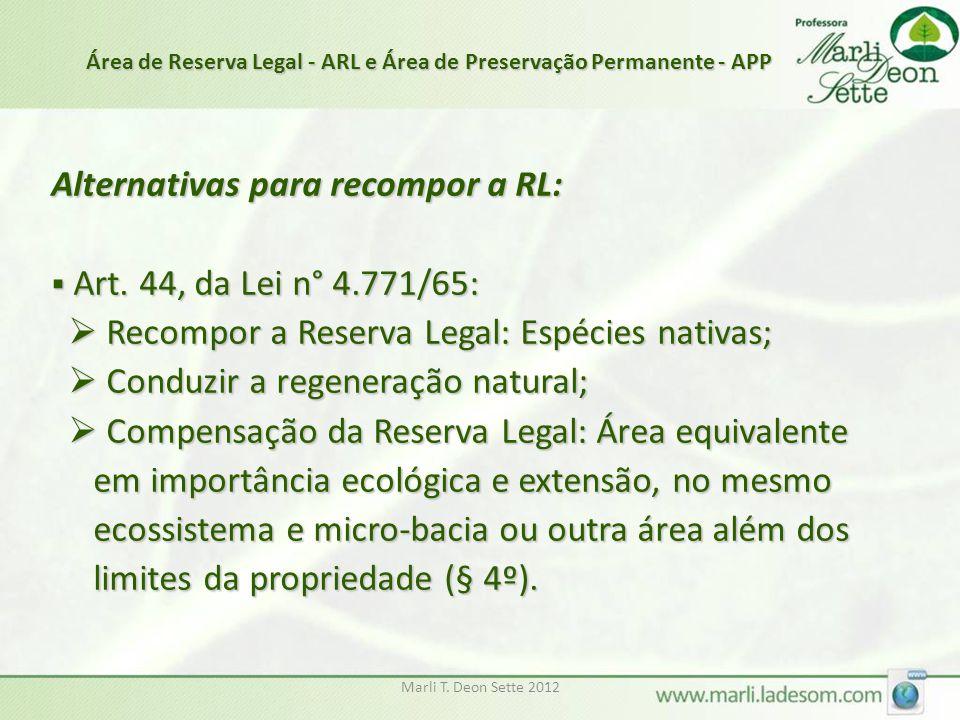 Marli T. Deon Sette 2012 Alternativas para recompor a RL:  Art. 44, da Lei n° 4.771/65:  Recompor a Reserva Legal: Espécies nativas;  Recompor a Re