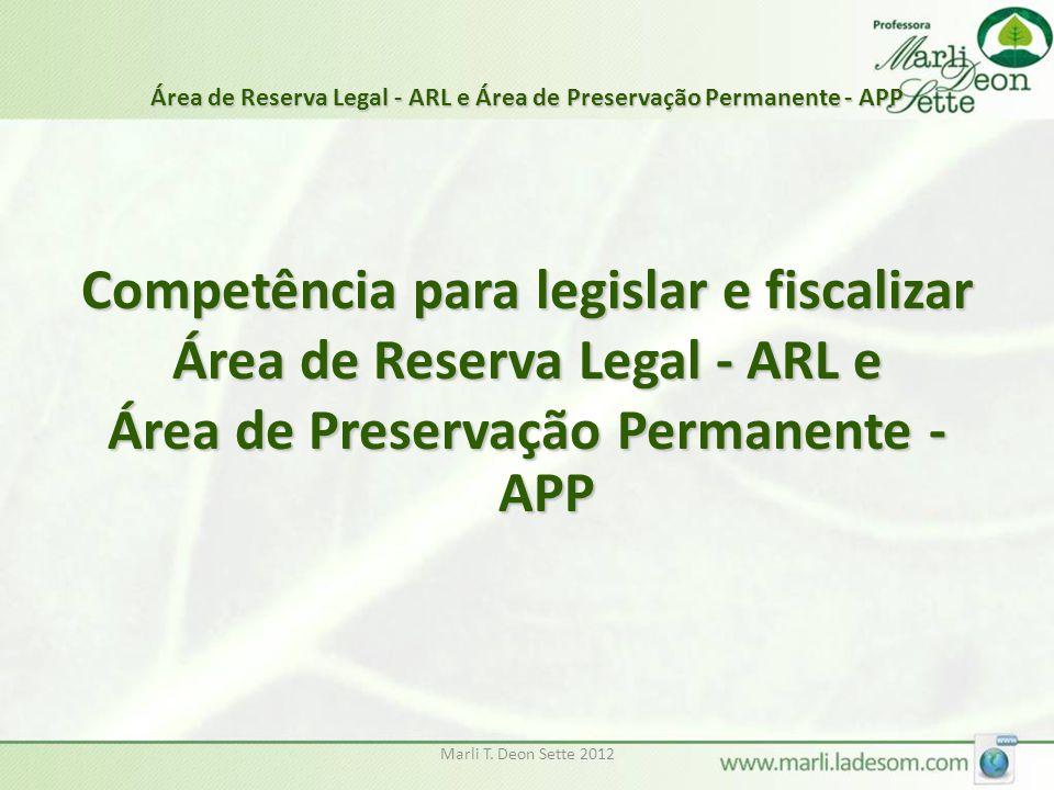 Marli T. Deon Sette 2012 Área de Reserva Legal - ARL e Área de Preservação Permanente - APP Competência para legislar e fiscalizar Área de Reserva Leg