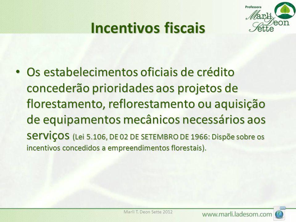 Marli T. Deon Sette 2012 Incentivos fiscais Os estabelecimentos oficiais de crédito concederão prioridades aos projetos de florestamento, reflorestame