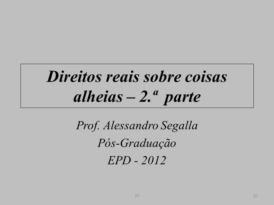 Direitos reais sobre coisas alheias – 2.ª parte Prof. Alessandro Segalla Pós-Graduação EPD - 2012 10