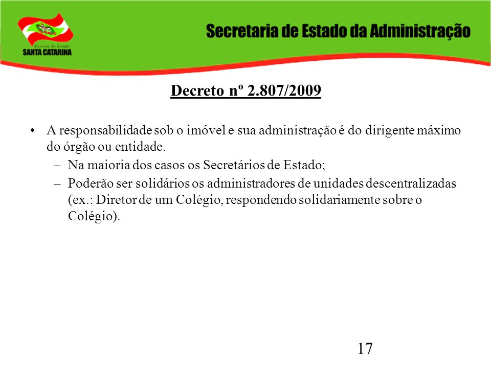 17 Decreto nº 2.807/2009 A responsabilidade sob o imóvel e sua administração é do dirigente máximo do órgão ou entidade. –Na maioria dos casos os Secr