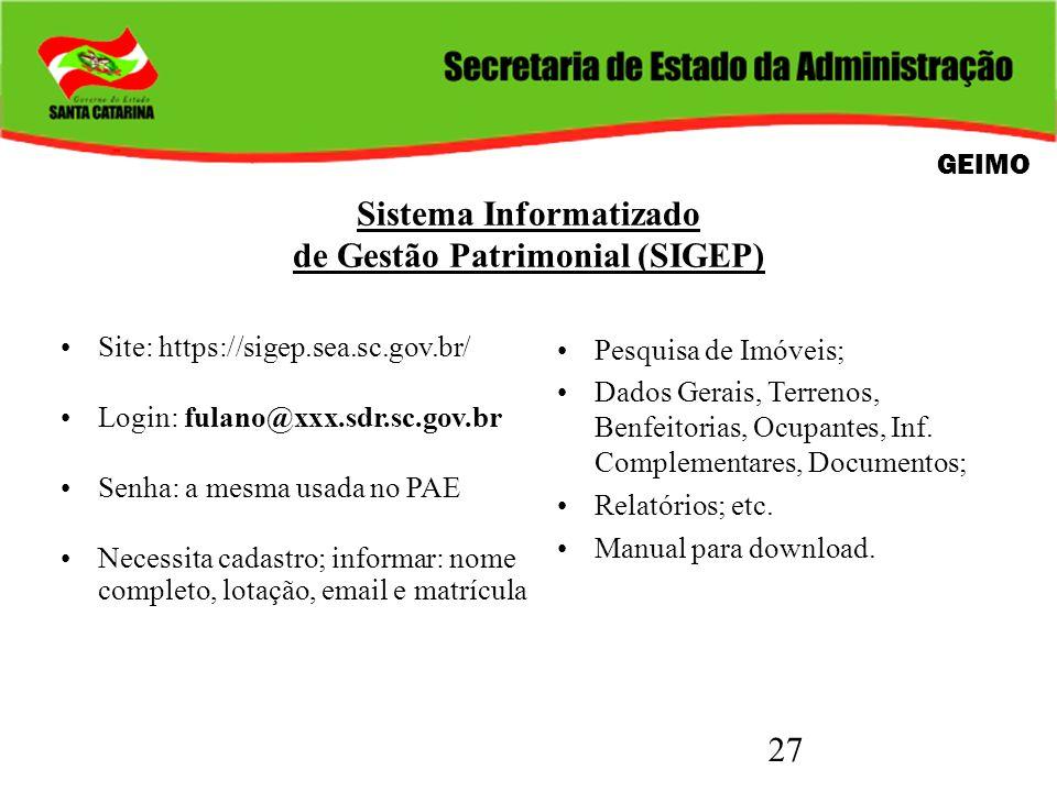 27 Sistema Informatizado de Gestão Patrimonial (SIGEP) Site: https://sigep.sea.sc.gov.br/ Login: fulano@xxx.sdr.sc.gov.br Senha: a mesma usada no PAE