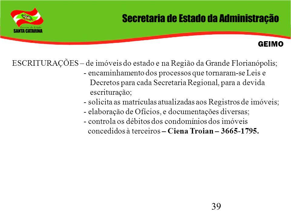 39 GEIMO ESCRITURAÇÕES – de imóveis do estado e na Região da Grande Florianópolis; - encaminhamento dos processos que tornaram-se Leis e Decretos para